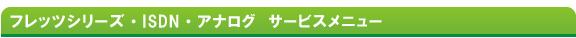 フレッツシリーズ・ISDN・アナログ サービスメニュー